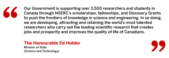 Our Government is supporting over 3,500 researchers and students in Canada through NSERC's scholarships, fellowships, and Discovery Grants to push the frontiers of knowledge in science and engineering. In so doing, we are developing, attracting and retaining the world's most talented researchers who carry out the leading scientific research that creates jobs and prosperity and improves the quality of life of Canadians.