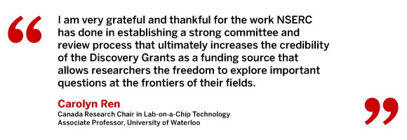 I am very grateful and thankful for the work NSERC has done in establishing a strong committee and review process that ultimately increases the credibility of the Discovery Grants as a funding source that allows researchers the freedom to explore important questions at the frontiers of their fields. Carolyn Ren, Canada Research Chair in Lab-on-a-Chip Technology, Associate Professor, University of Waterloo