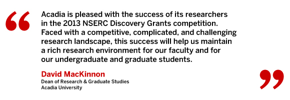 Acadia is pleased with the success of its researchers in the 2013 NSERC Discovery Grants competition. Faced with a competitive, complicated, and challenging research landscape, this success will help us maintain a rich research environment for our faculty and for our undergraduate and graduate students. David MacKinnon, Dean of Research Š Graduate Studies, Acadia University
