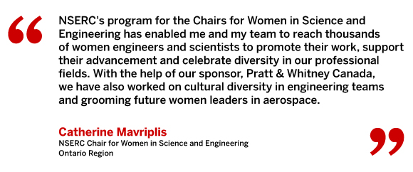 NSERC's program for the Chairs for Women in Science and Engineering has enabled me and my team to reach thousands of women engineers and scientists to promote their work, support their advancement and celebrate diversity in our professional fields. With the help of our sponsor, Pratt & Whitney Canada, we have also worked on cultural diversity in engineering teams and grooming future women leaders in aerospace.
